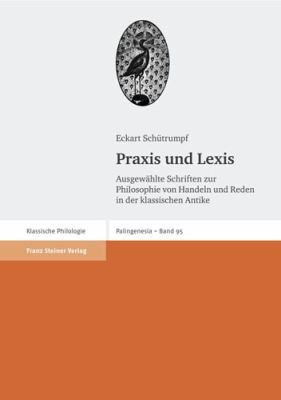 Praxis Und Lexis: Ausgewahlte Schriften Zur Philosophie Von Handeln Und Reden in Der Klassischen Antike 9783515091473
