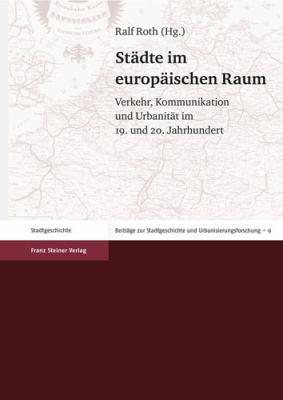 Stadte Im Europaischen Raum: Verkehr, Kommunikation Und Urbanitat Im 19. Und 20. Jahrhundert 9783515093378