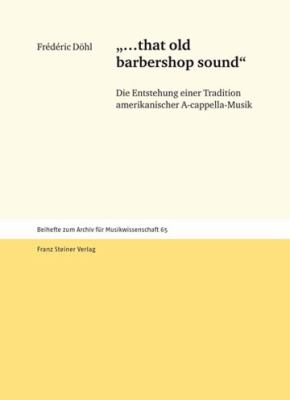 '...That Old Barbershop Sound': Die Entstehung Einer Tradition Amerikanischer A-Cappella-Musik 9783515093545