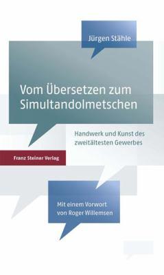 Vom Bersetzen Zum Simultandolmetschen: Handwerk Und Kunst Des Zweitaltesten Gewerbes Der Welt 9783515093606