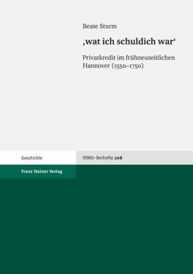 'Wat Ich Schuldich War': Privatkredit Im Fruhneuzeitlichen Hannover (1550-1750) 9783515094313