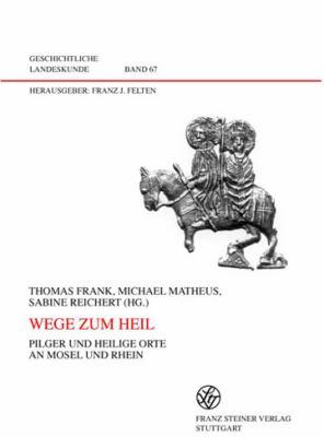 Wege Zum Heil: Pilger Und Heilige Orte an Mosel Und Rhein 9783515091657