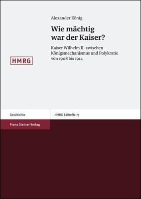 Wie Machtig War Der Kaiser?: Kaiser Wilhelm II. Zwischen Konigsmechanismus Und Polykratie Von 1908 Bis 1914 9783515092975