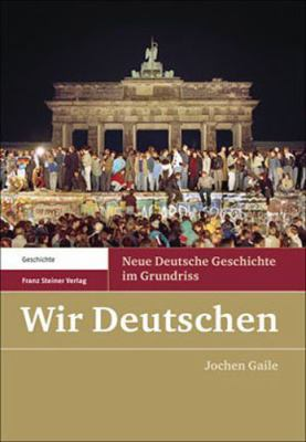 Wir Deutschen: Neue Deutsche Geschichte Im Grundriss 9783515088558