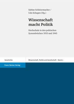 Wissenschaft Macht Politik: Hochschule in Den Politischen Systembruchen 1933 Und 1945 9783515093156