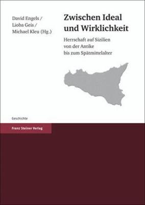 Zwischen Ideal Und Wirklichkeit: Herrschaft Auf Sizilien Von der Antike Bis Zum Spatmittelalter 9783515096416