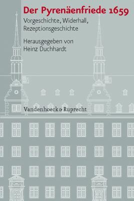 Der Pyrenaenfriede 1659: Vorgeschichte, Widerhall, Rezeptionsgeschichte 9783525100981