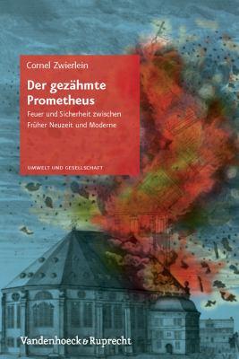 Der Gezahmte Prometheus: Feuer Und Sicherheit Zwischen Fruher Neuzeit Und Moderne 9783525317082