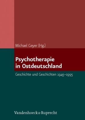 Psychotherapie In Ostdeutschland: Geschichte Und Geschichten 1945-1995 9783525401774