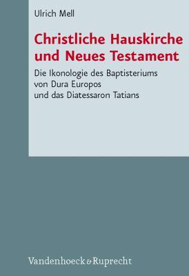 Christliche Hauskirche Und Neues Testament: Die Ikonologie Des Baptisteriums Von Dura Europos Und Das Diatessaron Tatians 9783525533949