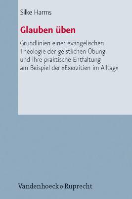 Glauben Uben: Grundlinien Einer Evangelischen Theologie Der Geistlichen Ubung Und Ihre Praktische Entfaltung Am Beispiel Der Exerzit 9783525570166