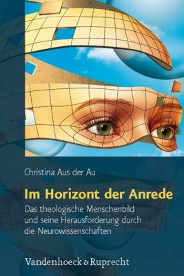 Im Horizont Der Anrede: Das Theologische Menschenbild Und Seine Herausforderung Durch Die Neurowissenschaften 9783525570197