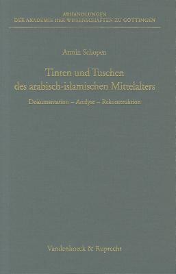 Tinten Und Tuschen Des Arabisch-Islamischen Mittelalters: Dokumentation - Analyse - Rekonstruktion 9783525825419