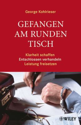 Gefangen am Runden Tisch: Klarheit Schaffen, Entschlossen Verhandeln, Leistung Freisetzen 9783527503490
