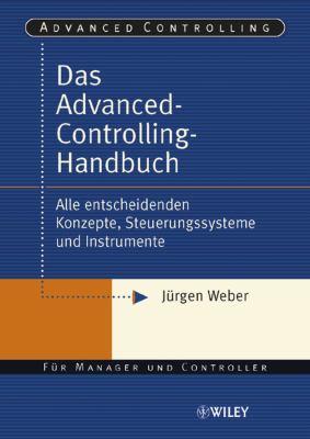 Advanced-controlling-handbuch: Alle Entscheidenden Konzepte, Steuerungssysteme Und Instrumente 9783527501182
