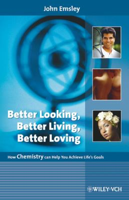 Better Looking, Better Living, Better Loving: How Chemistry Can Help You Achieve Life's Goals 9783527318636