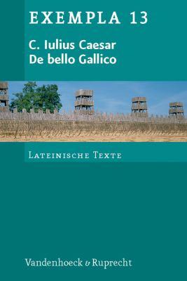 C. Iulius Caesar, de Bello Gallico: Texte Mit Erlauterungen. Arbeitsauftrage, Begleittexte Und Stilistik 9783525716274