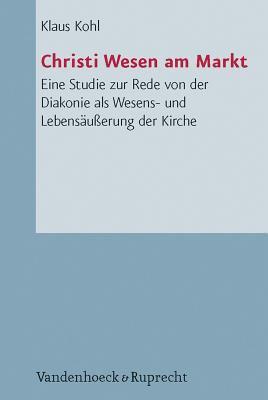 Christi Wesen Am Markt: Eine Studie Zur Rede Von Der Diakonie ALS Wesens- Und Lebensausserung Der Kirche 9783525624029
