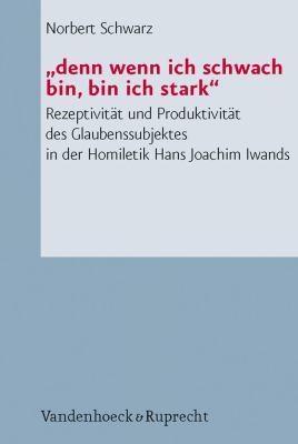 Denn Wenn Ich Schwach Bin, Bin Ich Stark: Rezeptivitat Und Produktivitat Des Glaubenssubjektes in Der Homiletik Hans Joachim Iwands 9783525624067