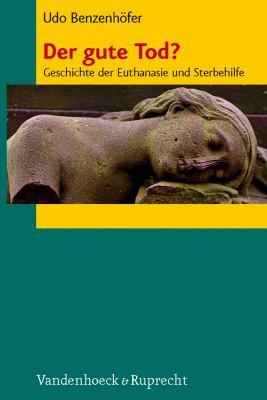 Der Gute Tod?: Geschichte Der Euthanasie Und Sterbehilfe 9783525301623