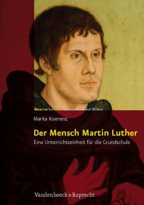Der Mensch Martin Luther: Eine Unterrichtseinheit Fur Die Grundschule