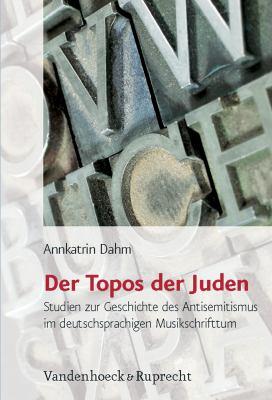 Der Topos Der Juden: Studien Zur Geschichte Des Antisemitismus Im Deutschsprachigen Musikschrifttum 9783525569962