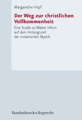 Der Weg Zur Christlichen Vollkommenheit: Eine Studie Zu Walter Hilton Auf Dem Hintergrund der Romanischen Mystik 9783525552193