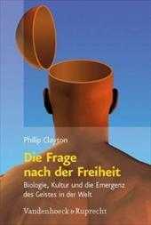 Die Frage nach der Freiheit: Biologie, Kultur und die Emergenz des Geistes in der Welt (Religion, Theologie und Naturwissenschaft