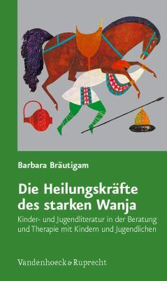 Die Heilungskrafte Des Starken Wanja: Kinder- Und Jugendliteratur in Der Beratung Und Therapie Mit Kindern Und Jugendlichen 9783525402023