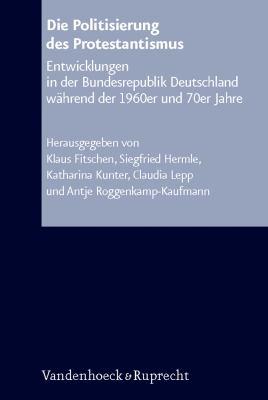 Die Politisierung Des Protestantismus: Entwicklungen in Der Bundesrepublik Deutschland Wahrend Der 1960er Und 70er Jahre 9783525574515