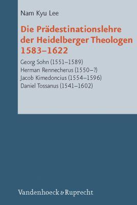 Die Pradestinationslehre Der Heidelberger Theologen 1583-1622: Georg Sohn (1551-1589), Herman Rennecherus (1550-?), Jacob Kimedoncius (1554-1596), Dan 9783525568705