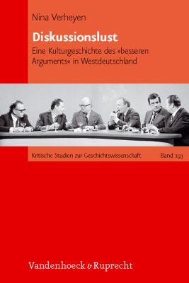 Diskussionslust: Eine Kulturgeschichte Des Besseren Arguments in Westdeutschland 9783525370148