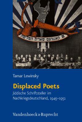 Displaced Poets: Jiddische Schriftsteller Im Nachkriegsdeutschland, 1945-1951 9783525569979