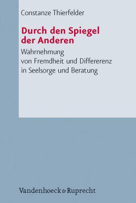 Durch Den Spiegel der Anderen: Wahrnehmung Von Fremdheit Und Differenz In Seelsorge Und Beratung 9783525623947