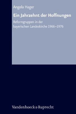 Ein Jahrzehnt Der Hoffnungen: Reformgruppen in Der Bayerischen Landeskirche 1966-1976 9783525557426