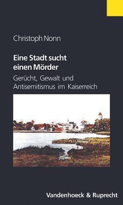Eine Stadt Sucht Einen Morder: Gerucht, Gewalt Und Antisemitismus Im Kaiserreich 9783525362679