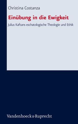 Einubung in Die Ewigkeit: Julius Kaftans Eschatologische Theologie Und Ethik 9783525563519