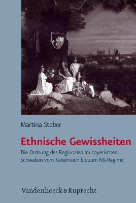 Ethnische Gewissheiten: Die Ordnung Des Regionalen Im Bayerischen Schwaben Vom Kaiserreich Bis Zum NS-Regime 9783525368473