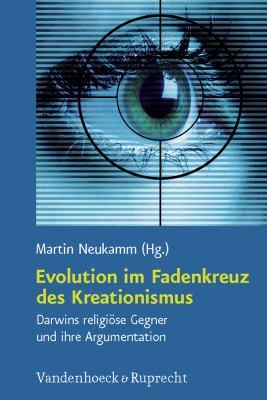 Evolution Im Fadenkreuz Des Kreationismus: Darwins Religiose Gegner Und Ihre Argumentation 9783525569412