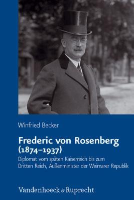 Frederic Von Rosenberg (1874-1937): Diplomat Vom Spaten Kaiserreich Bis Zum Dritten Reich, Aussenminister Der Weimarer Republik 9783525360767