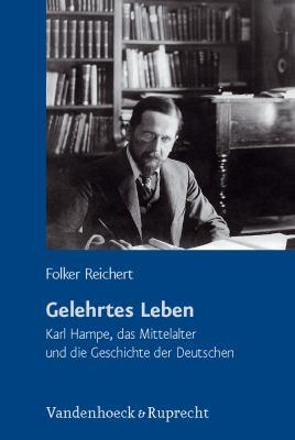 Gelehrtes Leben: Karl Hampe, Das Mittelalter Und Die Geschichte Der Deutschen 9783525360729