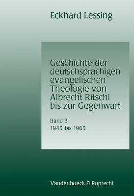 Geschichte Der Deutschsprachigen Evangelischen Theologie Von Albrecht Ritschl Bis Zur Gegenwart. Band 3: 1945-1965 9783525569559