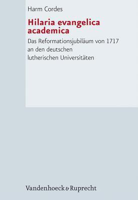 Hilaria Evangelica Academica: Das Reformationsjubilaum Von 1717 an Den Deutschen Lutherischen Universitaten 9783525551981