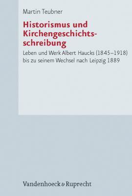 Historismus Und Kirchengeschichtsschreibung: Leben Und Werk Albert Haucks (1845-1918) Bis Zu Seinem Wechsel Nach Leipzig 1889 9783525552056