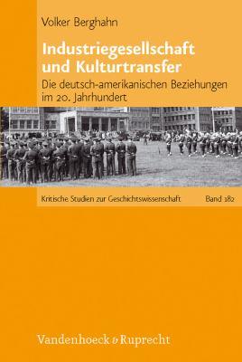Industriegesellschaft Und Kulturtransfer: Die Deutsch-Amerikanischen Beziehungen Im 20. Jahrhundert 9783525370131
