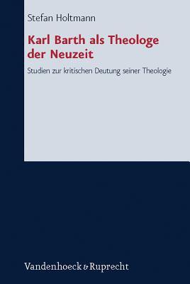 Karl Barth ALS Theologe Der Neuzeit: Studien Zur Kritischen Deutung Seiner Theologie 9783525563465