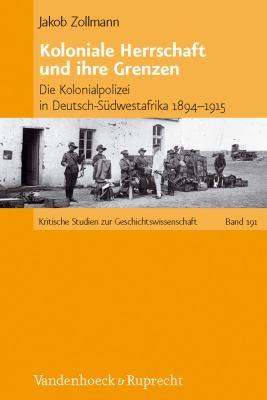 Koloniale Herrschaft Und Ihre Grenzen: Die Kolonialpolizei in Deutsch-Sudwestafrika 1894-1915 9783525370186