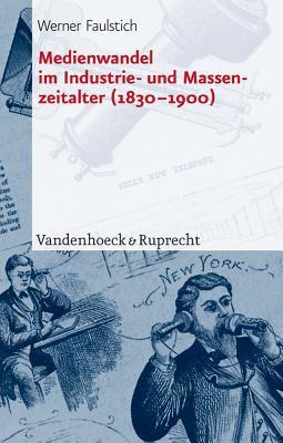 Medienwandel Im Industrie- Und Massenzeitalter (1830-1900) 9783525207918