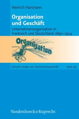 Organisation Und Geschaft: Unternehmensorganisation in Frankreich Und Deutschland 1890-1914 9783525370032