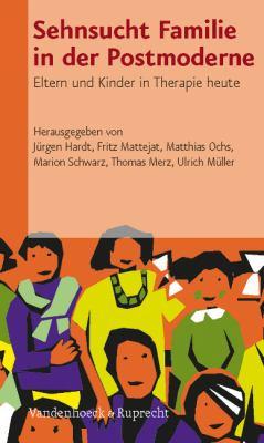 Sehnsucht Familie in Der Postmoderne: Eltern Und Kinder in Therapie Heute 9783525403280